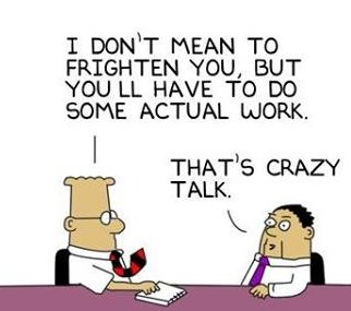 "Cartoon image of a man breaking it to another that he wil actually need to do some work. He replies with ""that's crazy talk!"""