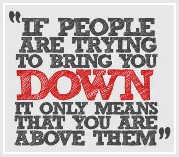 Don't let the naysayers get you down. If people are trying to bring you down, it only means that you are above them. Remember that.