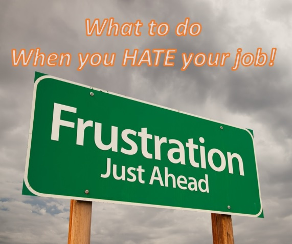 What to do when you hate your job. Is frustration just ahead?