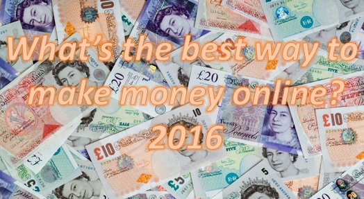 Whats the best way to make money online 2016?