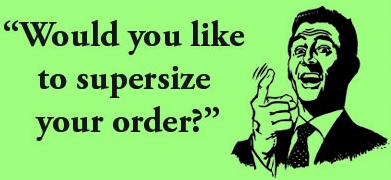 Would you like to supersize your order?