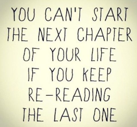 Moving forward. You can't start the next chapter of your life if you keep re-reading the last one.